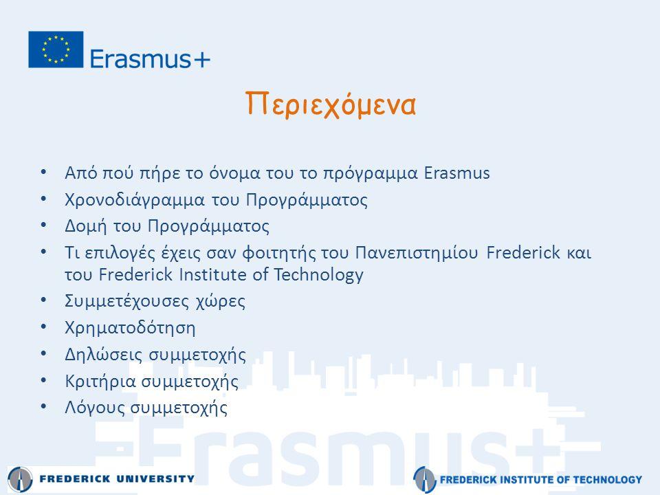 Περιεχόμενα • Από πού πήρε το όνομα του το πρόγραμμα Εrasmus • Χρονοδιάγραμμα του Προγράμματος • Δομή του Προγράμματος • Τι επιλογές έχεις σαν φοιτητής του Πανεπιστημίου Frederick και του Frederick Institute of Technology • Συμμετέχουσες χώρες • Χρηματοδότηση • Δηλώσεις συμμετοχής • Κριτήρια συμμετοχής • Λόγους συμμετοχής