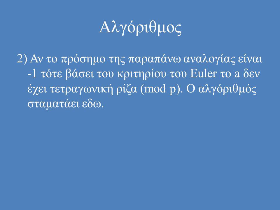 Αλγόριθμος 2) Αν το πρόσημο της παραπάνω αναλογίας είναι -1 τότε βάσει του κριτηρίου του Euler το a δεν έχει τετραγωνική ρίζα (mod p).