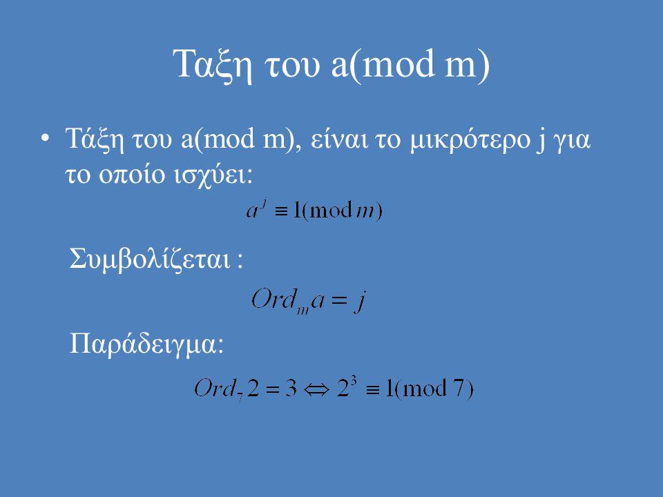 Ταξη του a(mod m) • Τάξη του a(mod m), είναι το μικρότερο j για το οποίο ισχύει: Συμβολίζεται : Παράδειγμα: