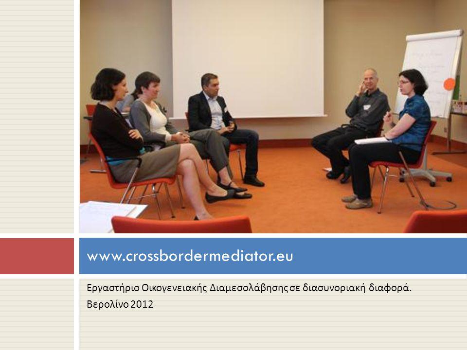Εργαστήριο Οικογενειακής Διαμεσολάβησης σε διασυνοριακή διαφορά. Βερολίνο 2012 www.crossbordermediator.eu