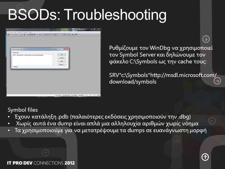 BSODs: Troubleshooting Ρυθμίζουμε τον WinDbg να χρησιμοποιεί τον Symbol Server και δηλώνουμε τον φάκελο C:\Symbols ως την cache τους: SRV*c:\Symbols*http://msdl.microsoft.com/ download/symbols Symbol files • Έχουν κατάληξη.pdb (παλαιότερες εκδόσεις χρησιμοποιούν την.dbg) • Χωρίς αυτά ένα dump είναι απλά μια αλληλουχία αριθμών χωρίς νόημα • Τα χρησιμοποιούμε για να μετατρέψουμε τα dumps σε ευανάγνωστη μορφή