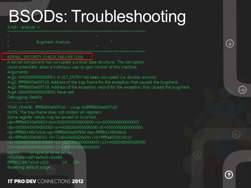 BSODs: Troubleshooting 3: kd> !analyze -v ******************************************************************************* * * Bugcheck Analysis * * ******************************************************************************* KERNEL_SECURITY_CHECK_FAILURE (139) A kernel component has corrupted a critical data structure.