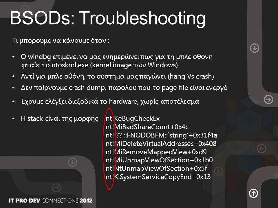 BSODs: Troubleshooting Tι μπορούμε να κάνουμε όταν : • O windbg επιμένει να μας ενημερώνει πως για τη μπλε οθόνη φταίει το ntoskrnl.exe (kernel image των Windows) • Αντί για μπλε οθόνη, το σύστημα μας παγώνει (hang Vs crash) • Η stack είναι της μορφήςnt!KeBugCheckEx nt!MiBadShareCount+0x4c nt.