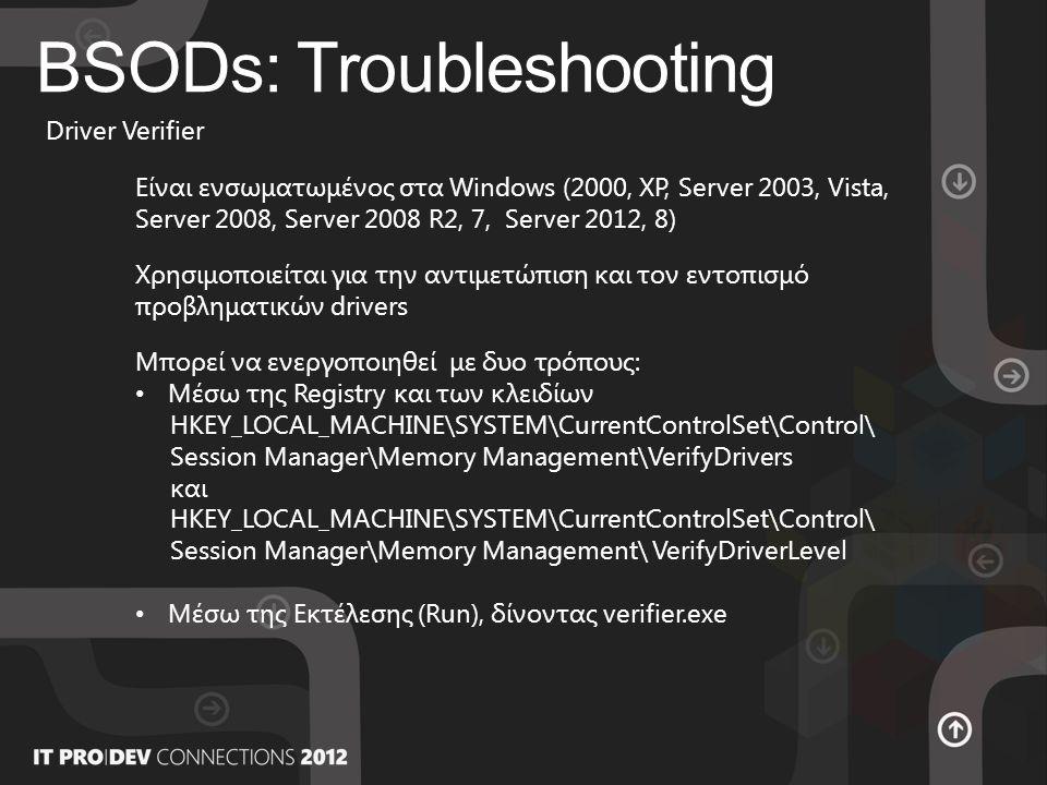 BSODs: Troubleshooting Driver Verifier Είναι ενσωματωμένος στα Windows (2000, XP, Server 2003, Vista, Server 2008, Server 2008 R2, 7, Server 2012, 8) Χρησιμοποιείται για την αντιμετώπιση και τον εντοπισμό προβληματικών drivers Μπορεί να ενεργοποιηθεί με δυο τρόπους: • Μέσω της Registry και των κλειδίων HKEY_LOCAL_MACHINE\SYSTEM\CurrentControlSet\Control\ Session Manager\Memory Management\VerifyDrivers και HKEY_LOCAL_MACHINE\SYSTEM\CurrentControlSet\Control\ Session Manager\Memory Management\ VerifyDriverLevel • Μέσω της Εκτέλεσης (Run), δίνοντας verifier.exe