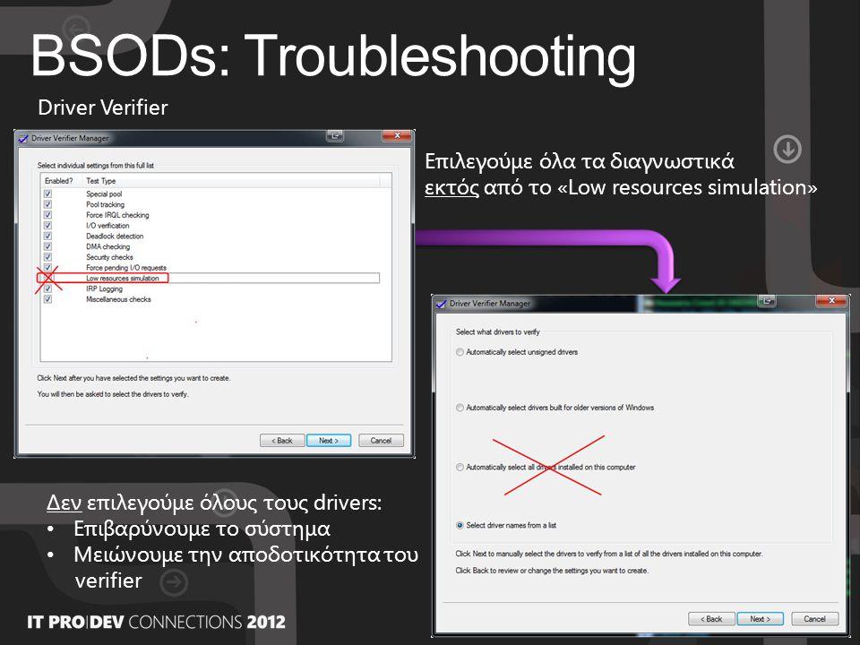 BSODs: Troubleshooting Driver Verifier Επιλεγούμε όλα τα διαγνωστικά εκτός από το «Low resources simulation» Δεν επιλεγούμε όλους τους drivers: • Επιβαρύνουμε το σύστημα • Μειώνουμε την αποδοτικότητα του verifier