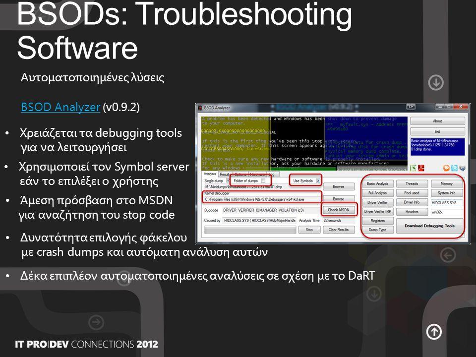 BSODs: Troubleshooting Software Αυτοματοποιημένες λύσεις BSOD AnalyzerBSOD Analyzer (v0.9.2) • Χρειάζεται τα debugging tools για να λειτουργήσει • Χρησιμοποιεί τον Symbol server εάν το επιλέξει ο χρήστης • Άμεση πρόσβαση στο MSDN για αναζήτηση του stop code • Δυνατότητα επιλογής φάκελου με crash dumps και αυτόματη ανάλυση αυτών • Δέκα επιπλέον αυτοματοποιημένες αναλύσεις σε σχέση με το DaRT