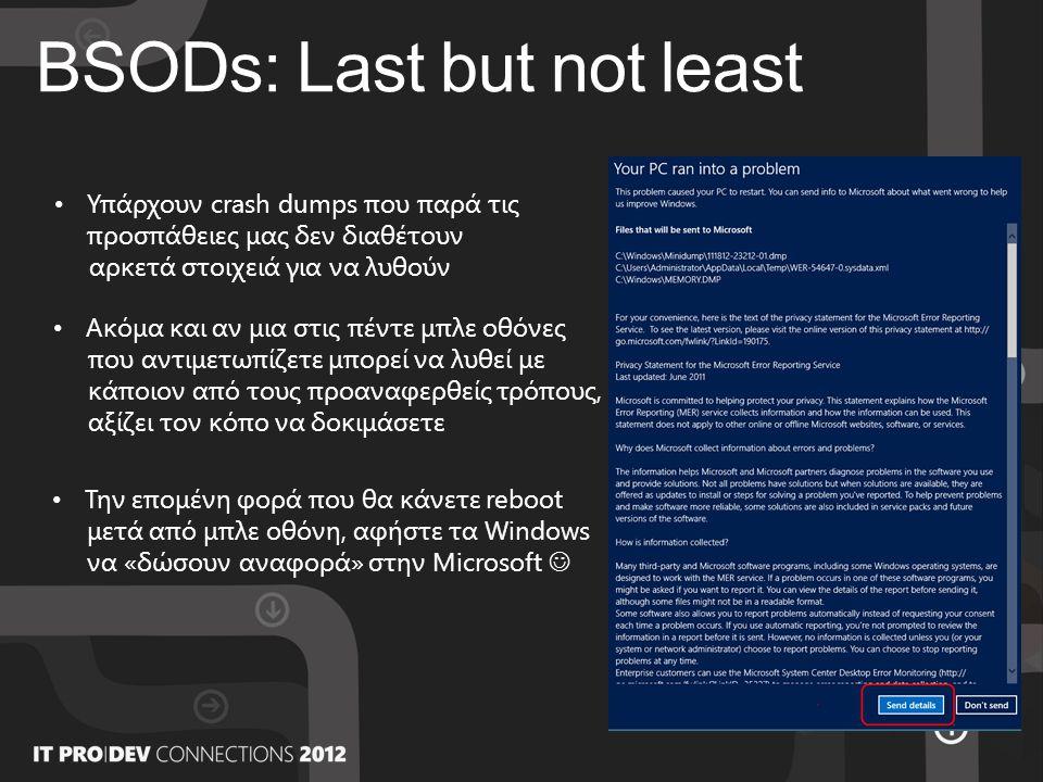 BSODs: Last but not least • Υπάρχουν crash dumps που παρά τις προσπάθειες μας δεν διαθέτουν αρκετά στοιχειά για να λυθούν • Ακόμα και αν μια στις πέντε μπλε οθόνες που αντιμετωπίζετε μπορεί να λυθεί με κάποιον από τους προαναφερθείς τρόπους, αξίζει τον κόπο να δοκιμάσετε • Την επομένη φορά που θα κάνετε reboot μετά από μπλε οθόνη, αφήστε τα Windows να «δώσουν αναφορά» στην Microsoft 