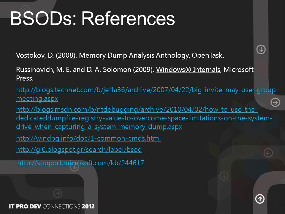 BSODs: References http://blogs.technet.com/b/jeffa36/archive/2007/04/22/big-invite-may-user-group- meeting.aspx http://blogs.msdn.com/b/ntdebugging/archive/2010/04/02/how-to-use-the- dedicateddumpfile-registry-value-to-overcome-space-limitations-on-the-system- drive-when-capturing-a-system-memory-dump.aspx http://windbg.info/doc/1-common-cmds.html Russinovich, M.