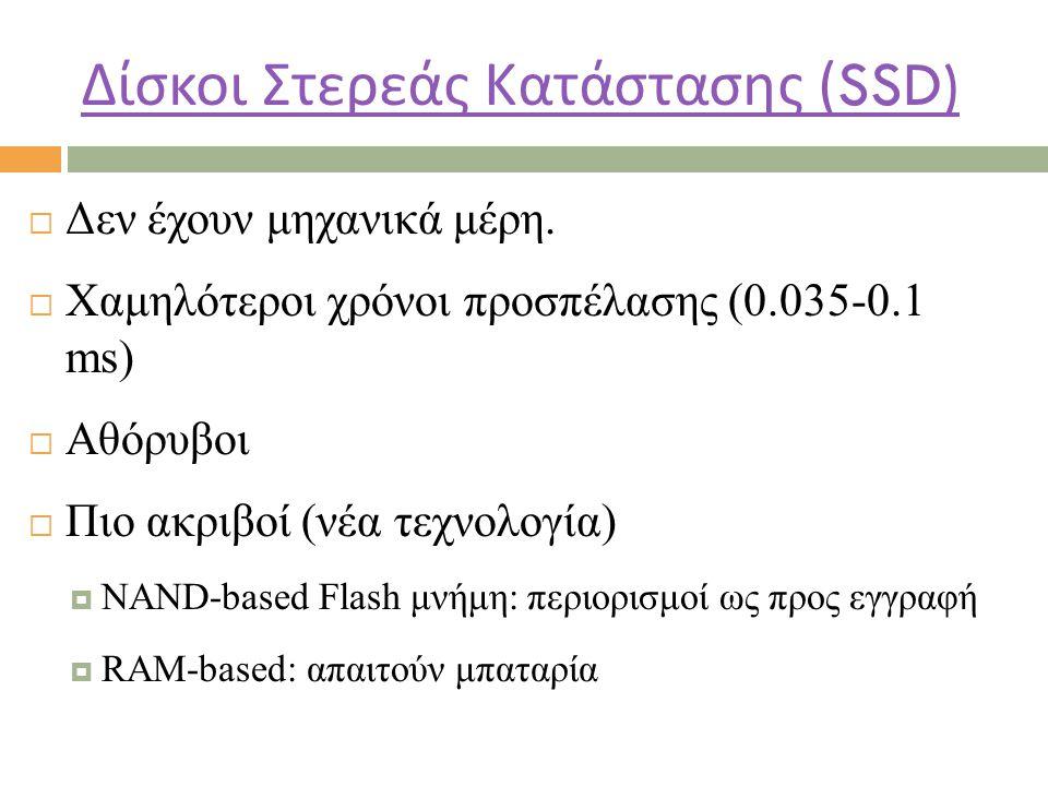 Δίσκοι Στερεάς Κατάστασης (SSD)  Δεν έχουν μηχανικά μέρη.  Χαμηλότεροι χρόνοι προσπέλασης (0.035-0.1 ms)  Αθόρυβοι  Πιο ακριβοί (νέα τεχνολογία) 