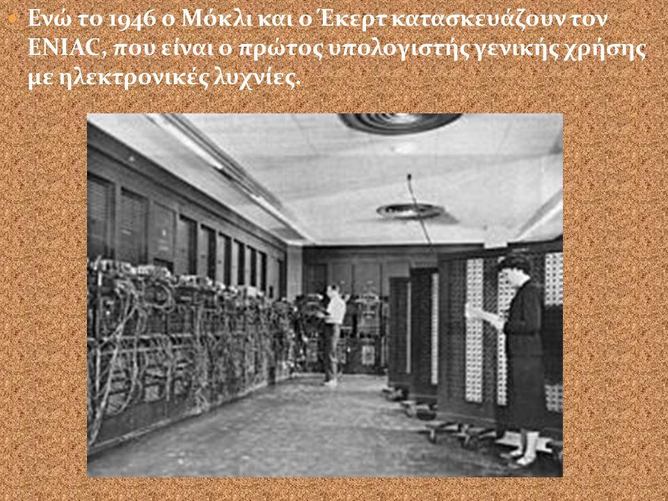 Το 1944 ο Άικεν κατασκευάζει τον πρώτο ψηφιακό υπολογιστή. Δεκαετία του '40 χαρακτηρίζεται από τη χρήση λυχνιών, μεγάλες φυσικές διαστάσεις και χαμηλέ