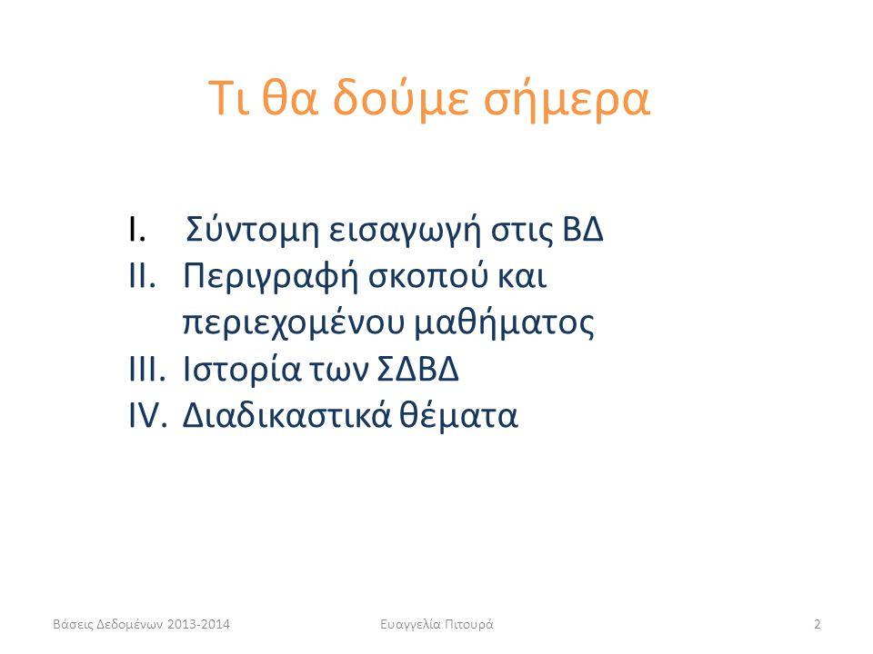 Βάσεις Δεδομένων 2013-2014Ευαγγελία Πιτουρά2 I. Σύντομη εισαγωγή στις ΒΔ II.Περιγραφή σκοπού και περιεχομένου μαθήματος III.Ιστορία των ΣΔΒΔ IV.Διαδικ