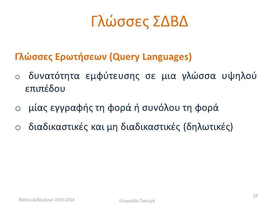 Βάσεις Δεδομένων 2013-2014 Ευαγγελία Πιτουρά 23 Γλώσσες Ερωτήσεων (Query Languages) o δυνατότητα εμφύτευσης σε μια γλώσσα υψηλού επιπέδου o μίας εγγραφής τη φορά ή συνόλου τη φορά o διαδικαστικές και μη διαδικαστικές (δηλωτικές) Γλώσσες ΣΔΒΔ