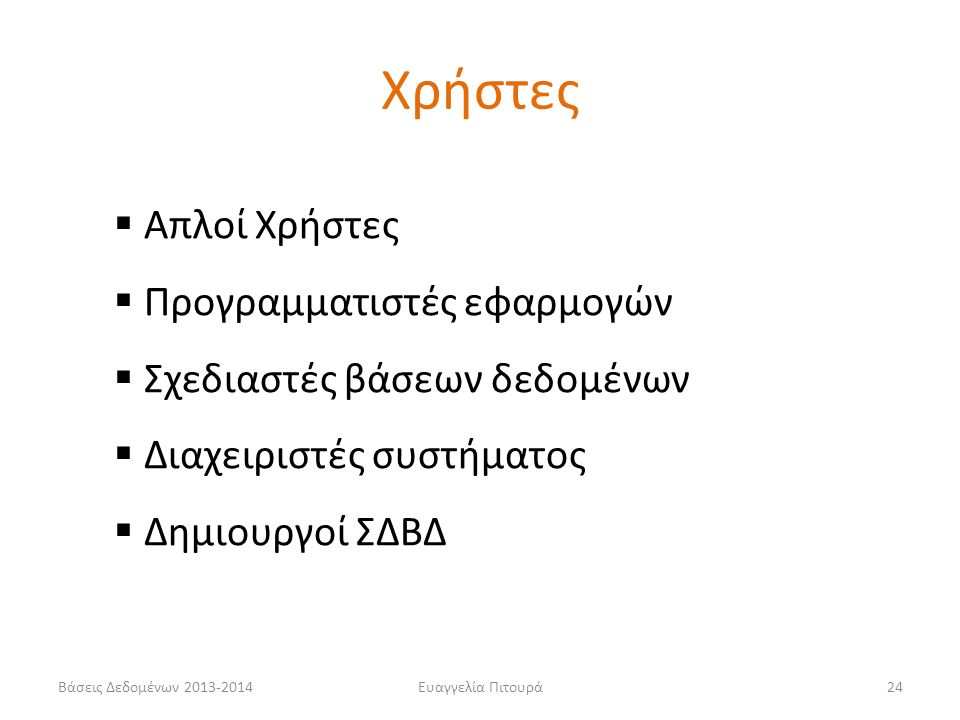 Βάσεις Δεδομένων 2013-2014Ευαγγελία Πιτουρά24  Απλοί Χρήστες  Προγραμματιστές εφαρμογών  Σχεδιαστές βάσεων δεδομένων  Διαχειριστές συστήματος  Δημιουργοί ΣΔΒΔ Χρήστες