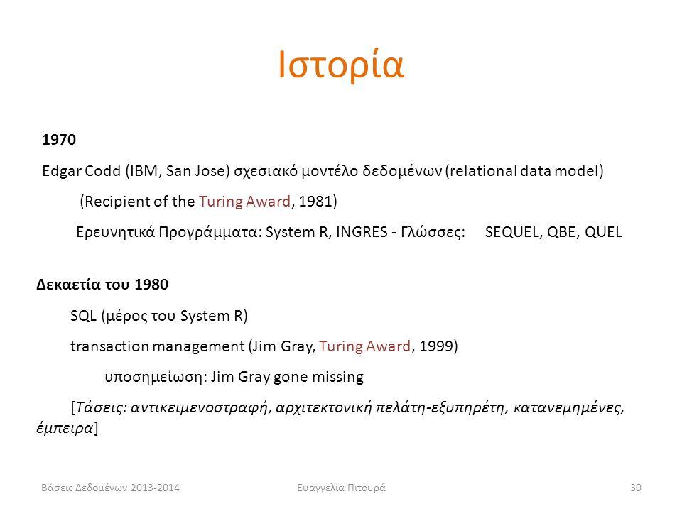 Βάσεις Δεδομένων 2013-2014Ευαγγελία Πιτουρά30 1970 Edgar Codd (IBM, San Jose) σχεσιακό μοντέλο δεδομένων (relational data model) (Recipient of the Turing Award, 1981) Ερευνητικά Προγράμματα: System R, INGRES - Γλώσσες: SEQUEL, QBE, QUEL Δεκαετία του 1980 SQL (μέρος του System R) transaction management (Jim Gray, Turing Award, 1999) υποσημείωση: Jim Gray gone missing [Τάσεις: αντικειμενοστραφή, αρχιτεκτονική πελάτη-εξυπηρέτη, κατανεμημένες, έμπειρα] Ιστορία