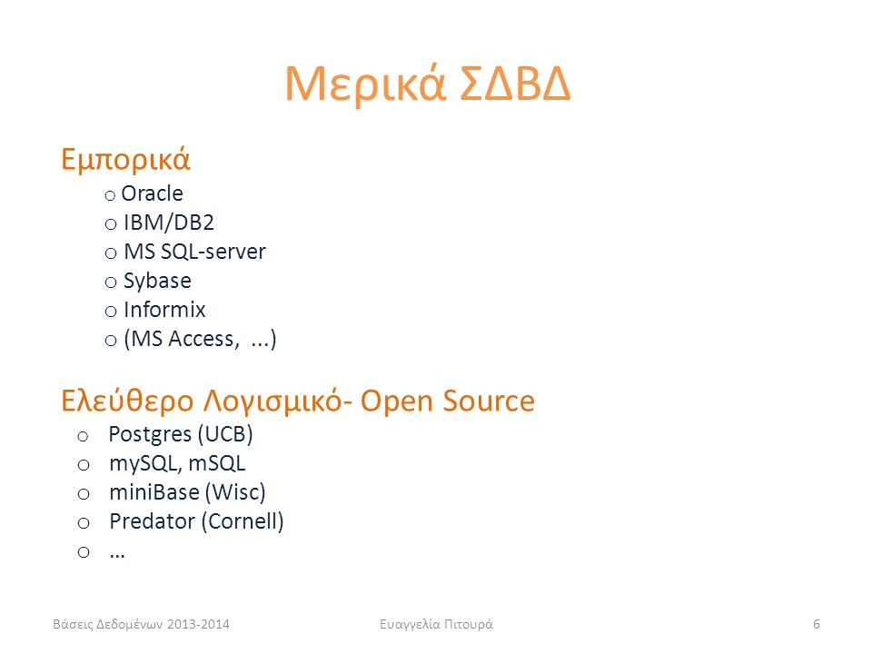 Βάσεις Δεδομένων 2013-2014Ευαγγελία Πιτουρά6 Εμπορικά o Oracle o IBM/DB2 o MS SQL-server o Sybase o Informix o (MS Access,...) Ελεύθερο Λογισμικό- Open Source o Postgres (UCB) o mySQL, mSQL o miniBase (Wisc) o Predator (Cornell) o … Μερικά ΣΔΒΔ