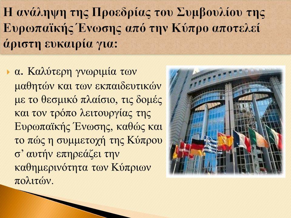  α. Καλύτερη γνωριμία των μαθητών και των εκπαιδευτικών με το θεσμικό πλαίσιο, τις δομές και τον τρόπο λειτουργίας της Ευρωπαϊκής Ένωσης, καθώς και τ