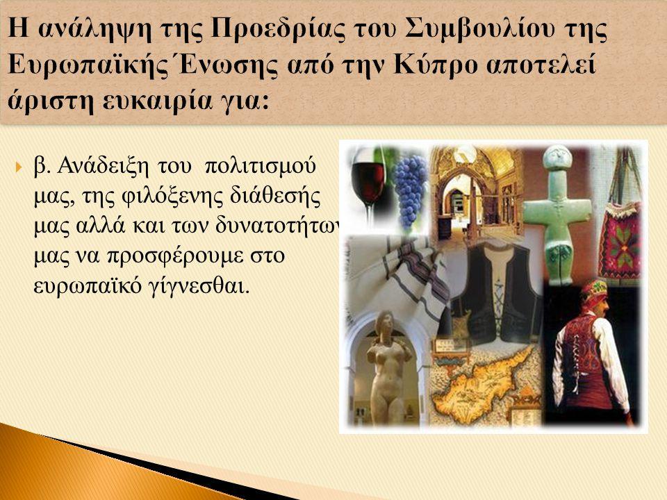 Η ανάληψη της Προεδρίας του Συμβουλίου της Ευρωπαϊκής Ένωσης από την Κύπρο αποτελεί άριστη ευκαιρία για:  β.