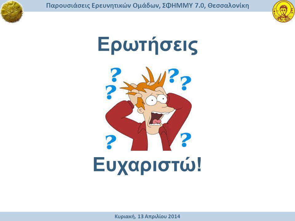 Κυριακή, 13 Απριλίου 2014 Παρουσιάσεις Ερευνητικών Ομάδων, ΣΦΗΜΜΥ 7.0, Θεσσαλονίκη Ευχαριστώ! Ερωτήσεις