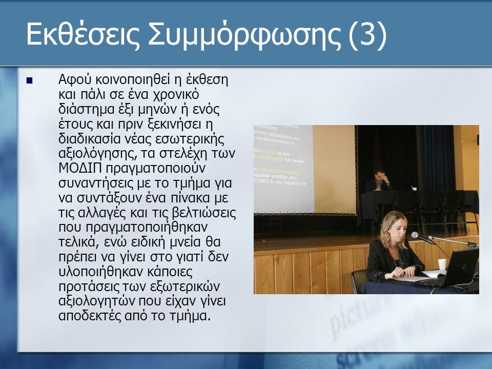Εκθέσεις Συμμόρφωσης (3)  Αφού κοινοποιηθεί η έκθεση και πάλι σε ένα χρονικό διάστημα έξι μηνών ή ενός έτους και πριν ξεκινήσει η διαδικασία νέας εσωτερικής αξιολόγησης, τα στελέχη των ΜΟΔΙΠ πραγματοποιούν συναντήσεις με το τμήμα για να συντάξουν ένα πίνακα με τις αλλαγές και τις βελτιώσεις που πραγματοποιήθηκαν τελικά, ενώ ειδική μνεία θα πρέπει να γίνει στο γιατί δεν υλοποιήθηκαν κάποιες προτάσεις των εξωτερικών αξιολογητών που είχαν γίνει αποδεκτές από το τμήμα.