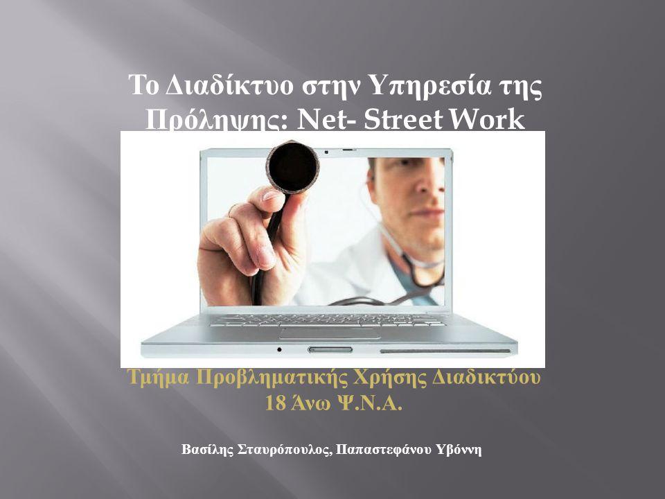 Τμήμα Προβληματικής Χρήσης Διαδικτύου 18 Άνω Ψ. Ν. Α. Βασίλης Σταυρόπουλος, Παπαστεφάνου Υβόννη Το Διαδίκτυο στην Υπηρεσία της Πρόληψης : Net- Street