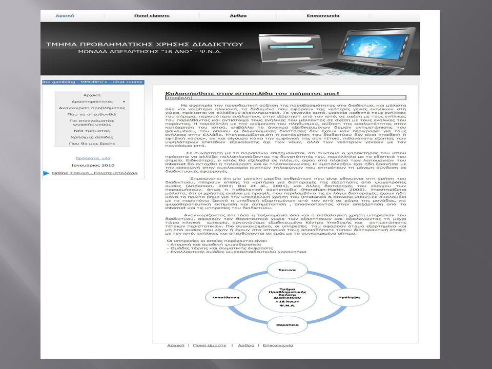  Ευαισθητοποίηση μέσω group στο Facebook  Δημιουργία avatars σε παιχνίδια MMORPG ( σε εξέλιξη )  Δημιουργία δωματίου ηλεκτρονικής συζήτησης ( προς δημιουργία )  Ηλεκτρονική αλληλογραφία μέσω ιστοσελίδας τμήματος  Διαδικτυακή διασυνδετική ( συνεργαζόμενους φορείς, ιστοσελίδες υπηρεσιών ψυχικής υγείας )  Online ερωτηματολόγια μέτρησης προβληματικής χρήσης  Άρθρα για το κοινό  Newsletter ( προς δημιουργία )  Τηλεδιάσκεψη ( σε εξέλιξη )  Ανακοινώσεις για επερχόμενες δράσεις τμήματος, ημερίδες / παρουσιάσεις σε φορείς, σχολεία κτλ  Παρέμβαση / κινητοποίηση πληθυσμού σε φόρουμ ιστοσελίδων σχετικά με την δράση του τμήματος  Δημιουργία ντοκιμαντέρ από τους θεραπευόμενους ( σε εξέλιξη )