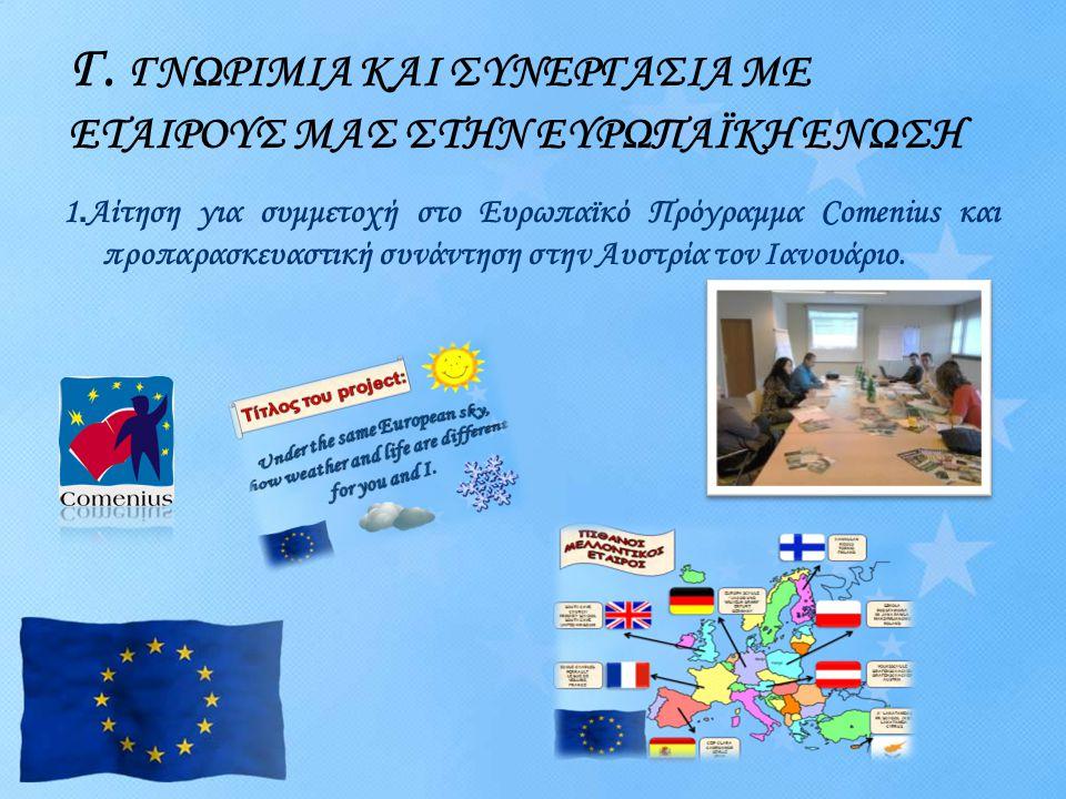 Γ. ΓΝΩΡΙΜΙΑ ΚΑΙ ΣΥΝΕΡΓΑΣΙΑ ΜΕ ΕΤΑΙΡΟΥΣ ΜΑΣ ΣΤΗΝ ΕΥΡΩΠΑΪΚΗ ΕΝΩΣΗ 1. Αίτηση για συμμετοχή στο Ευρωπαϊκό Πρόγραμμα Comenius και προπαρασκευαστική συνάντη