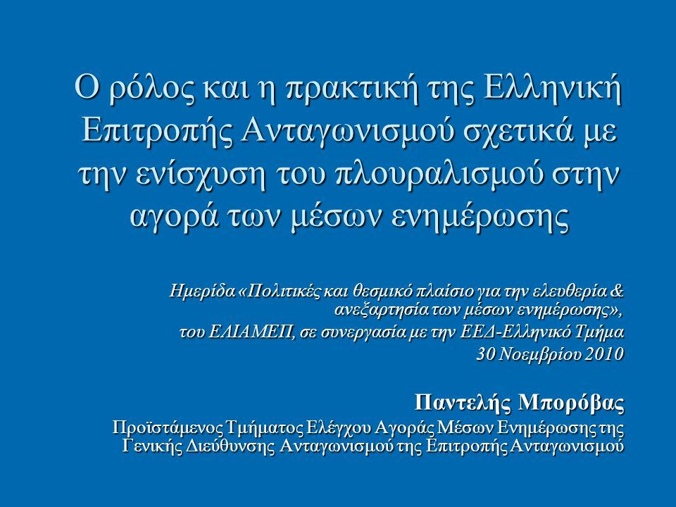 Ο ρόλος και η πρακτική της Ελληνική Επιτροπής Ανταγωνισμού σχετικά με την ενίσχυση του πλουραλισμού στην αγορά των μέσων ενημέρωσης Ημερίδα «Πολιτικές και θεσμικό πλαίσιο για την ελευθερία & ανεξαρτησία των μέσων ενημέρωσης», του ΕΛΙΑΜΕΠ, σε συνεργασία με την ΕΕΔ-Ελληνικό Τμήμα 30 Νοεμβρίου 2010 Παντελής Μπορόβας Προϊστάμενος Τμήματος Ελέγχου Αγοράς Μέσων Ενημέρωσης της Γενικής Διεύθυνσης Ανταγωνισμού της Επιτροπής Ανταγωνισμού