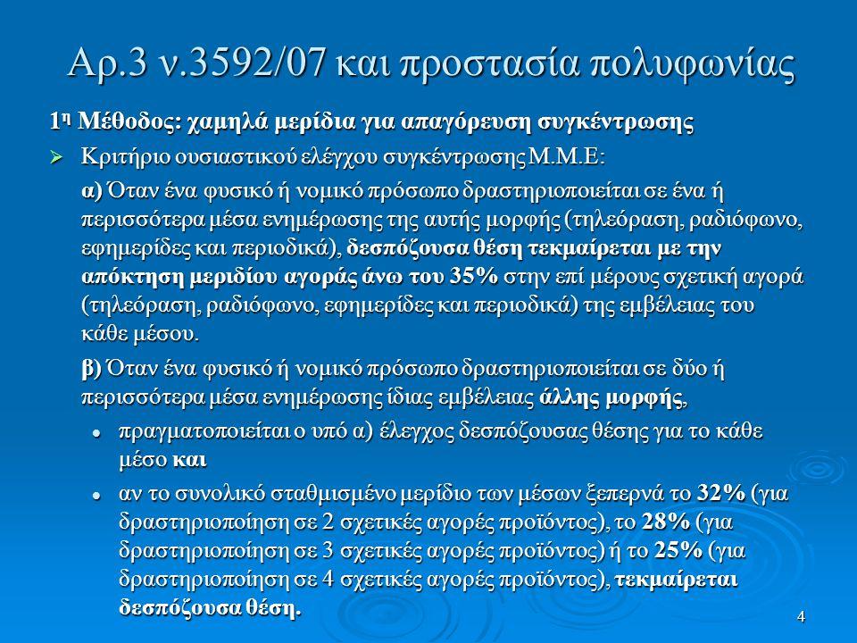 4 Αρ.3 ν.3592/07 και προστασία πολυφωνίας 1 η Μέθοδος: χαμηλά μερίδια για απαγόρευση συγκέντρωσης  Κριτήριο ουσιαστικού ελέγχου συγκέντρωσης Μ.Μ.Ε: α) Όταν ένα φυσικό ή νομικό πρόσωπο δραστηριοποιείται σε ένα ή περισσότερα μέσα ενημέρωσης της αυτής μορφής (τηλεόραση, ραδιόφωνο, εφημερίδες και περιοδικά), δεσπόζουσα θέση τεκμαίρεται με την απόκτηση μεριδίου αγοράς άνω του 35% στην επί μέρους σχετική αγορά (τηλεόραση, ραδιόφωνο, εφημερίδες και περιοδικά) της εμβέλειας του κάθε μέσου.