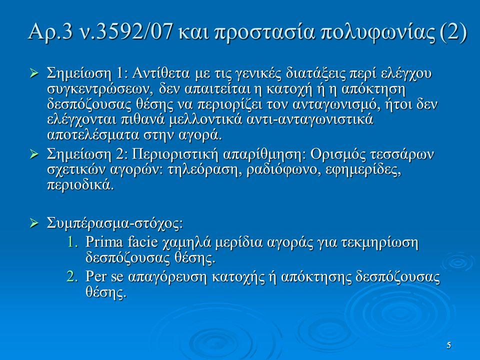 5 Αρ.3 ν.3592/07 και προστασία πολυφωνίας (2)  Σημείωση 1: Αντίθετα με τις γενικές διατάξεις περί ελέγχου συγκεντρώσεων, δεν απαιτείται η κατοχή ή η απόκτηση δεσπόζουσας θέσης να περιορίζει τον ανταγωνισμό, ήτοι δεν ελέγχονται πιθανά μελλοντικά αντι-ανταγωνιστικά αποτελέσματα στην αγορά.
