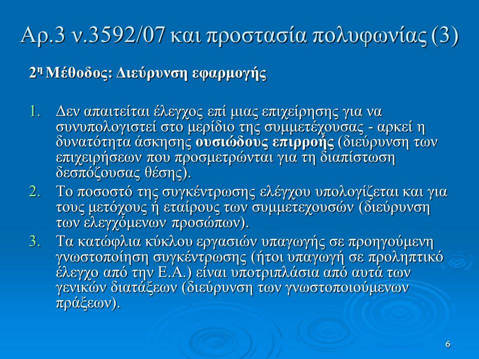 Αρ.3 ν.3592/07 και προστασία πολυφωνίας (3) 2 η Μέθοδος: Διεύρυνση εφαρμογής 1.Δεν απαιτείται έλεγχος επί μιας επιχείρησης για να συνυπολογιστεί στο μερίδιο της συμμετέχουσας - αρκεί η δυνατότητα άσκησης ουσιώδους επιρροής (διεύρυνση των επιχειρήσεων που προσμετρώνται για τη διαπίστωση δεσπόζουσας θέσης).