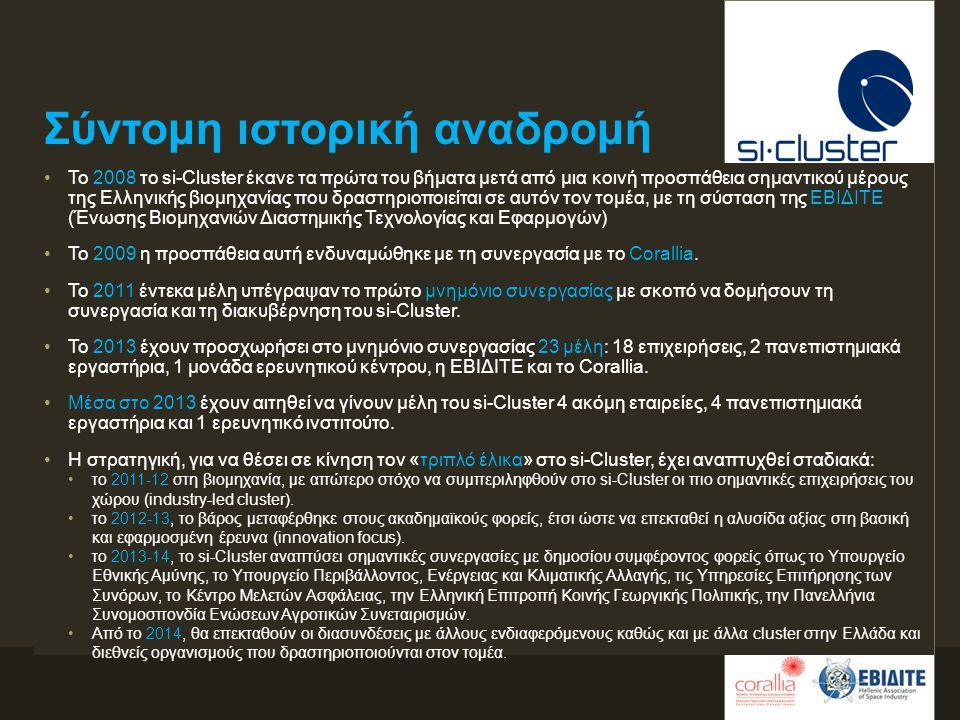 Σύντομη ιστορική αναδρομή •Το 2008 το si-Cluster έκανε τα πρώτα του βήματα μετά από μια κοινή προσπάθεια σημαντικού μέρους της Ελληνικής βιομηχανίας που δραστηριοποιείται σε αυτόν τον τομέα, με τη σύσταση της ΕΒΙΔΙΤΕ (Ένωσης Βιομηχανιών Διαστημικής Τεχνολογίας και Εφαρμογών) •Το 2009 η προσπάθεια αυτή ενδυναμώθηκε με τη συνεργασία με το Corallia.