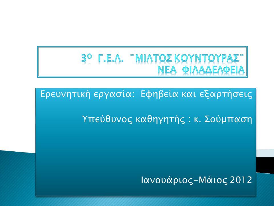 Ερευνητική εργασία: Εφηβεία και εξαρτήσεις Υπεύθυνος καθηγητής : κ. Σούμπαση Ιανουάριος-Μάιος 2012 Ερευνητική εργασία: Εφηβεία και εξαρτήσεις Υπεύθυνο