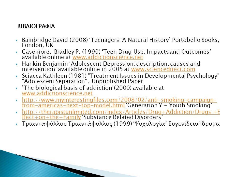 ΒΙΒΛΙΟΓΡΑΦΙΑ  Bainbridge David (2008) 'Teenagers: A Natural History' Portobello Books, London, UK  Casemore, Bradley P. (1990) 'Teen Drug Use: Impac