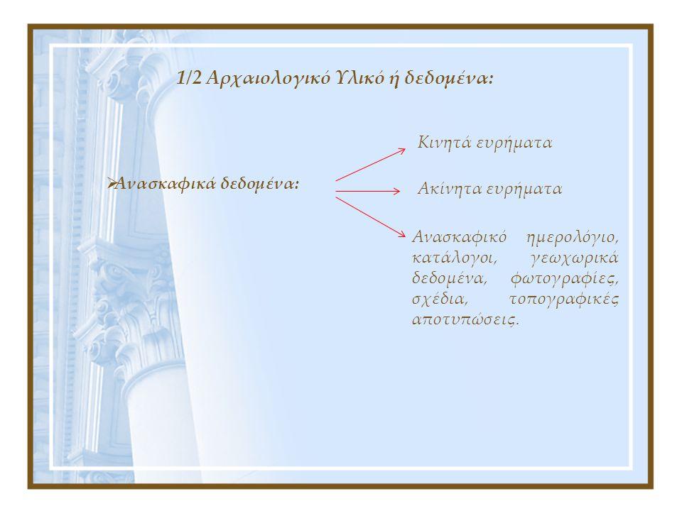 1/2 Αρχαιολογικό Υλικό ή δεδομένα:  Ανασκαφικά δεδομένα: Κινητά ευρήματα Ακίνητα ευρήματα Ανασκαφικό ημερολόγιο, κατάλογοι, γεωχωρικά δεδομένα, φωτογραφίες, σχέδια, τοπογραφικές αποτυπώσεις.
