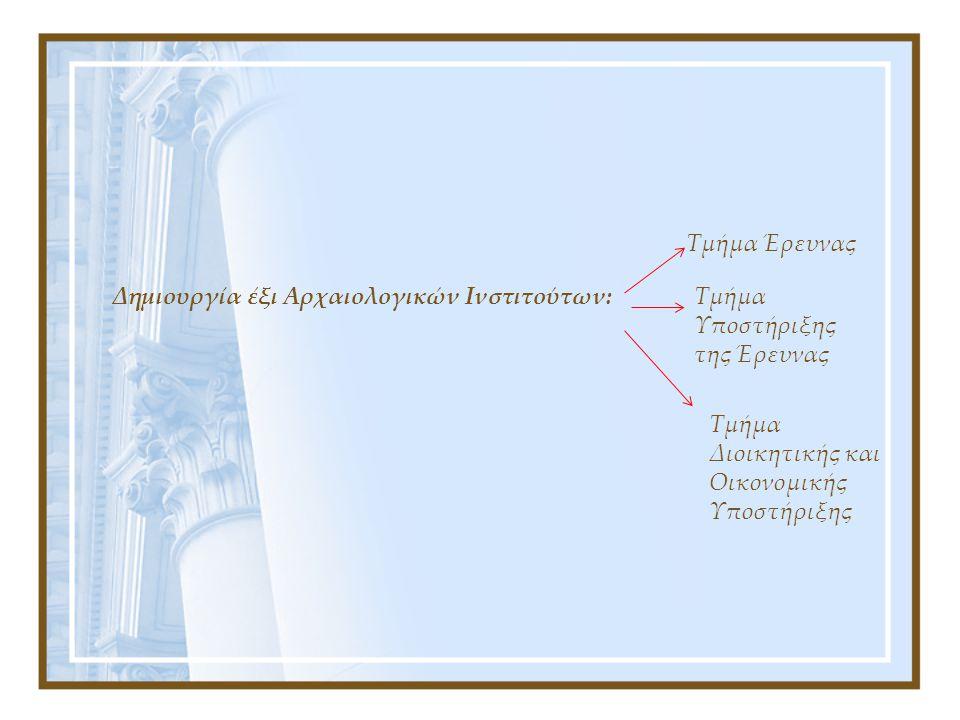 Δημιουργία έξι Αρχαιολογικών Ινστιτούτων: Τμήμα Έρευνας Τμήμα Υποστήριξης της Έρευνας Τμήμα Διοικητικής και Οικονομικής Υποστήριξης