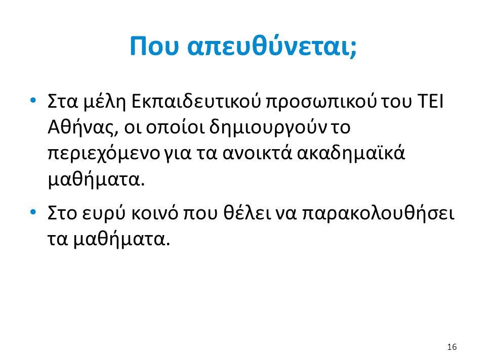 Που απευθύνεται; • Στα μέλη Εκπαιδευτικού προσωπικού του ΤΕΙ Αθήνας, οι οποίοι δημιουργούν το περιεχόμενο για τα ανοικτά ακαδημαϊκά μαθήματα. • Στο ευ