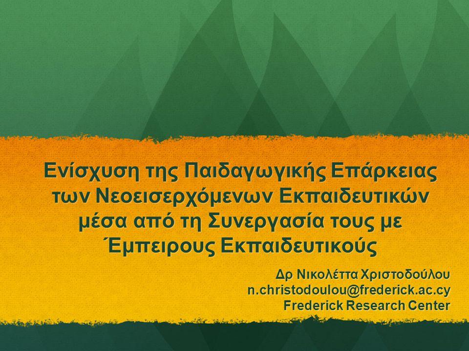 Ενίσχυση της Παιδαγωγικής Επάρκειας των Νεοεισερχόμενων Εκπαιδευτικών μέσα από τη Συνεργασία τους με Έμπειρους Εκπαιδευτικούς Δρ Νικολέττα Χριστοδούλου n.christodoulou@frederick.ac.cy Frederick Research Center