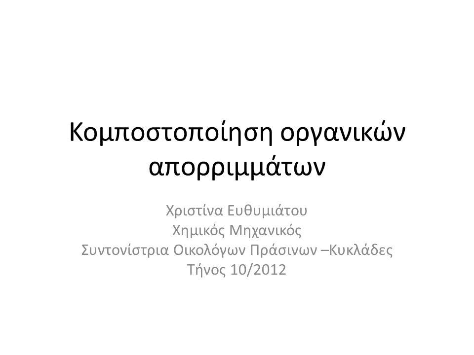 Κομποστοποίηση οργανικών απορριμμάτων Χριστίνα Ευθυμιάτου Χημικός Μηχανικός Συντονίστρια Οικολόγων Πράσινων –Κυκλάδες Τήνος 10/2012