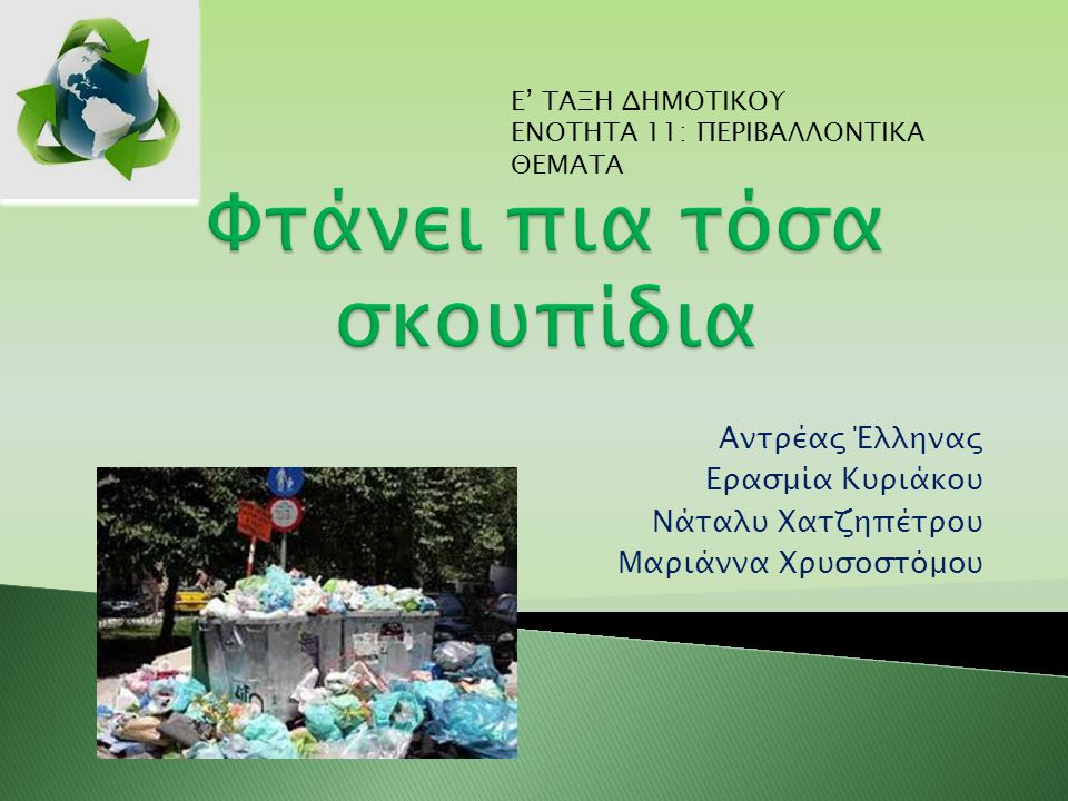  Ο εκπαιδευτικός προβάλλει στα παιδιά ένα βίντεο (Αν θα μπορούσα τον κόσμο να άλλαζα) σχετικά με τη ρύπανση του περιβάλλοντος λόγω των υπερβολικών σκουπιδιών και αφού το παρατηρήσουν προσεκτικά ακολουθεί συζήτηση για το συγκεκριμένο θέμα (αιτίες ρύπανσης και συνέπειες) και περισσότερη επεξήγηση (ρύπανση ατμόσφαιρας, καταστροφή χλωρίδας και πανίδας κλπ ).