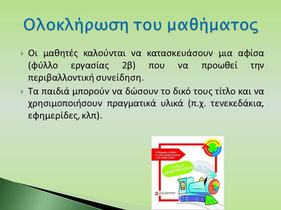  Οι μαθητές καλούνται να κατασκευάσουν μια αφίσα (φύλλο εργασίας 2β) που να προωθεί την περιβαλλοντική συνείδηση.  Τα παιδιά μπορούν να δώσουν το δι
