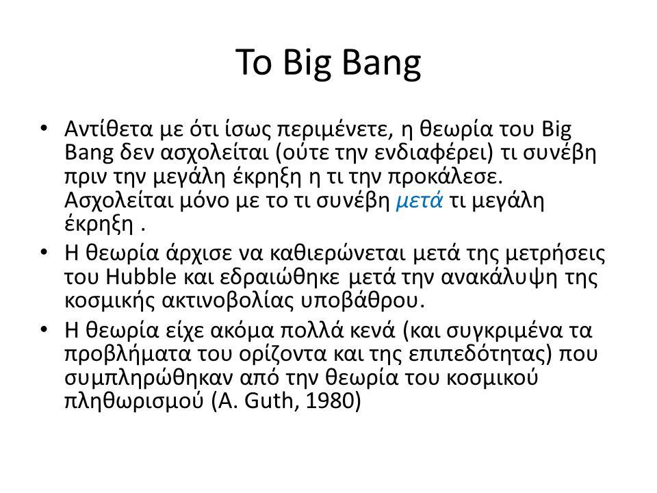 Το Big Bang • Αντίθετα με ότι ίσως περιμένετε, η θεωρία του Big Bang δεν ασχολείται (ούτε την ενδιαφέρει) τι συνέβη πριν την μεγάλη έκρηξη η τι την πρ