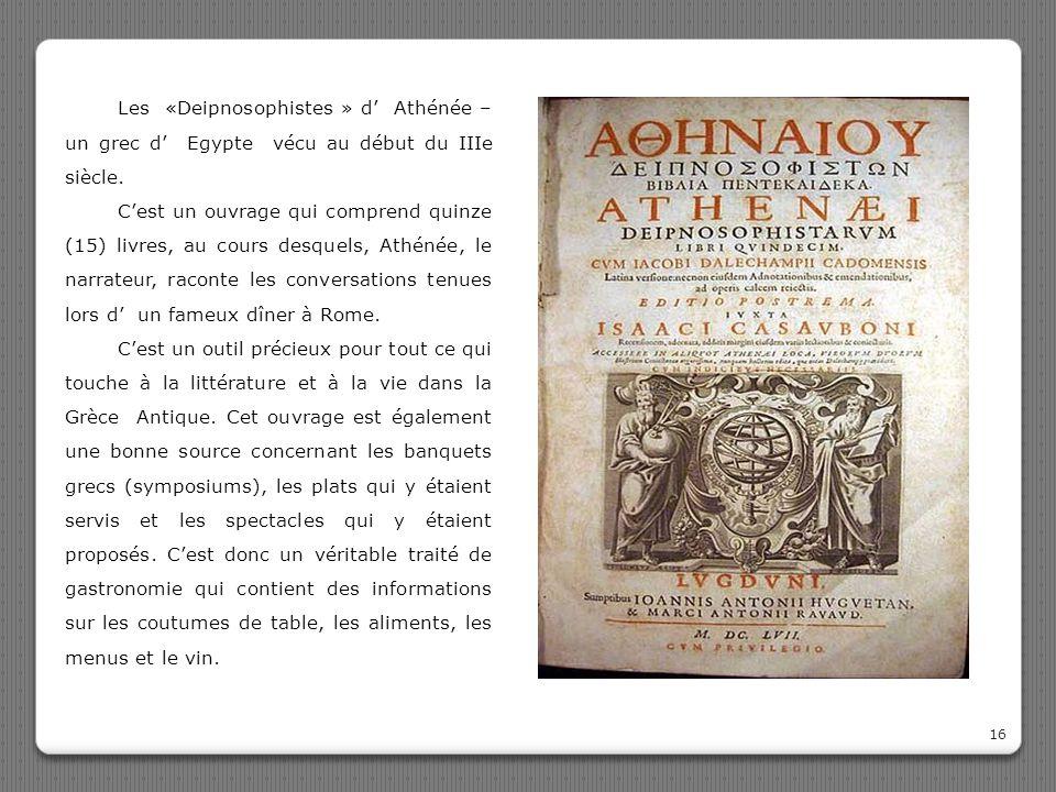 16 Les «Deipnosophistes » d' Athénée – un grec d' Egypte vécu au début du IIIe siècle. C'est un ouvrage qui comprend quinze (15) livres, au cours desq