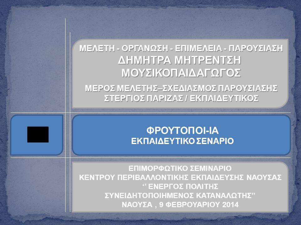 ΜΕΛΕΤΗ - ΟΡΓΑΝΩΣΗ - ΕΠΙΜΕΛΕΙΑ - ΠΑΡΟΥΣΙΑΣΗ ΔΗΜΗΤΡΑ ΜΗΤΡΕΝΤΣΗ ΜΟΥΣΙΚΟΠΑΙΔΑΓΩΓΟΣ ΜΕΡΟΣ ΜΕΛΕΤΗΣ–ΣΧΕΔΙΑΣΜΟΣ ΠΑΡΟΥΣΙΑΣΗΣ ΣΤΕΡΓΙΟΣ ΠΑΡΙΖΑΣ / ΕΚΠΑΙΔΕΥΤΙΚΟΣ ΦΡΟΥΤΟΠΟΙ-ΙΑ ΕΚΠΑΙΔΕΥΤΙΚΟ ΣΕΝΑΡΙΟ ΕΠΙΜΟΡΦΩΤΙΚΟ ΣΕΜΙΝΑΡΙΟ ΚΕΝΤΡΟΥ ΠΕΡΙΒΑΛΛΟΝΤΙΚΗΣ ΕΚΠΑΙΔΕΥΣΗΣ ΝΑΟΥΣΑΣ '' ΕΝΕΡΓΟΣ ΠΟΛΙΤΗΣ ΣΥΝΕΙΔΗΤΟΠΟΙΗΜΕΝΟΣ ΚΑΤΑΝΑΛΩΤΗΣ'' ΝΑΟΥΣΑ, 9 ΦΕΒΡΟΥΑΡΙΟΥ 2014