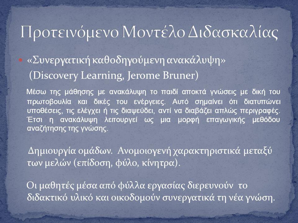  «Συνεργατική καθοδηγούμενη ανακάλυψη» (Discovery Learning, Jerome Bruner) Μέσω της μάθησης με ανακάλυψη το παιδί αποκτά γνώσεις με δική του πρωτοβουλία και δικές του ενέργειες.