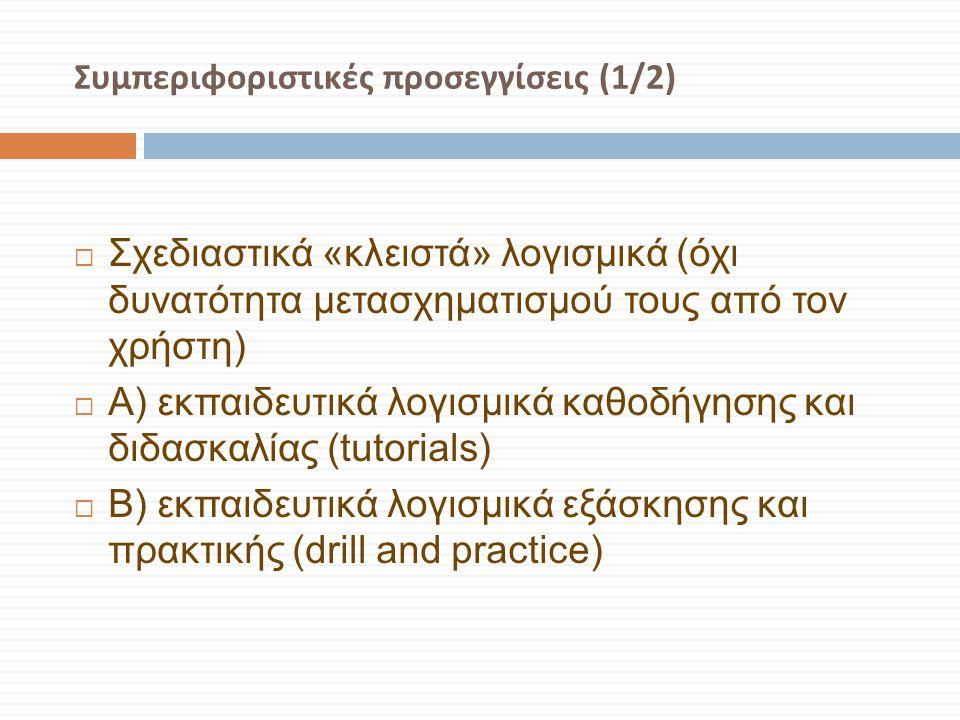 Συμπεριφοριστικές προσεγγίσεις (1/2)  Σχεδιαστικά «κλειστά» λογισμικά (όχι δυνατότητα μετασχηματισμού τους από τον χρήστη)  Α) εκπαιδευτικά λογισμικ