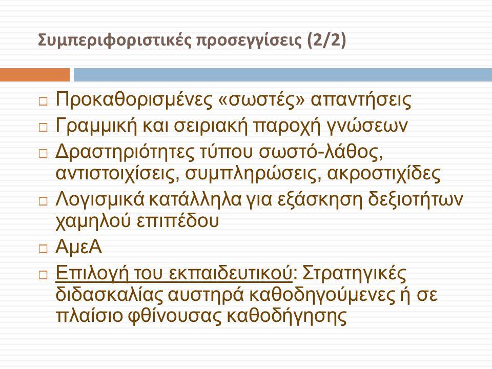 Συμπεριφοριστικές προσεγγίσεις (2/2)  Προκαθορισμένες «σωστές» απαντήσεις  Γραμμική και σειριακή παροχή γνώσεων  Δραστηριότητες τύπου σωστό-λάθος,