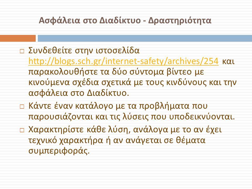 Ασφάλεια στο Διαδίκτυο - Δραστηριότητα  Συνδεθείτε στην ιστοσελίδα http://blogs.sch.gr/internet-safety/archives/254 και παρακολουθήστε τα δύο σύντομα