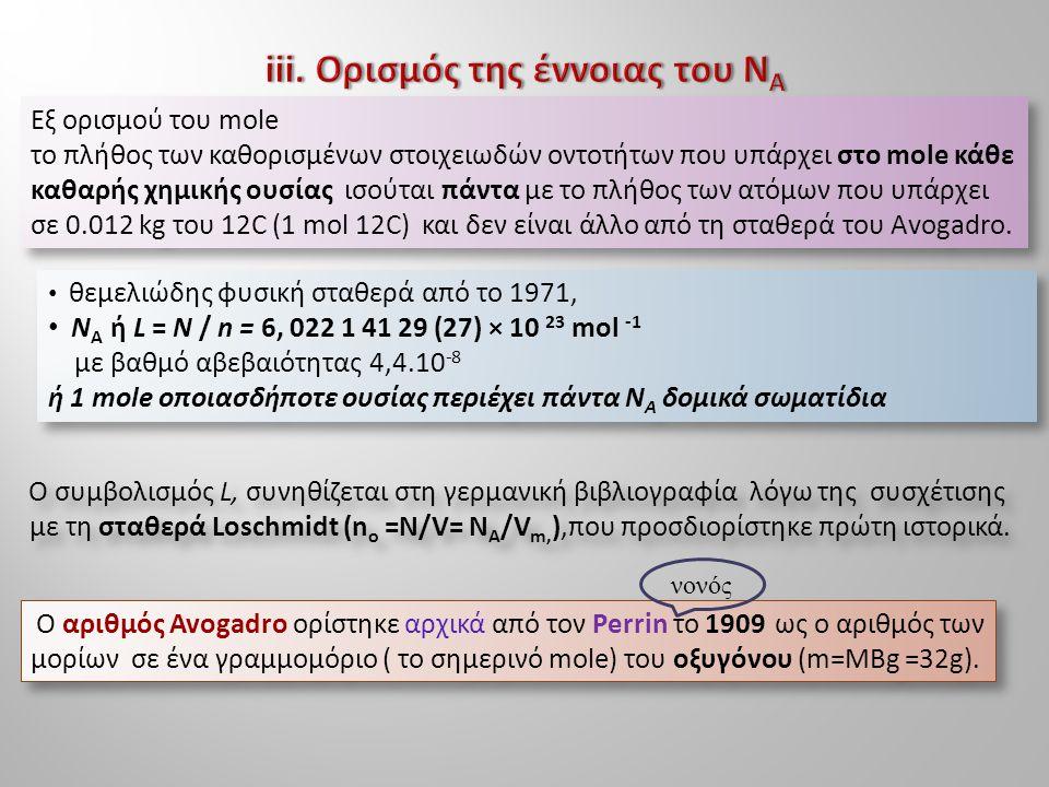 Εξ ορισμού του mole το πλήθος των καθορισμένων στοιχειωδών οντοτήτων που υπάρχει στο mole κάθε καθαρής χημικής ουσίας ισούται πάντα με το πλήθος των ατόμων που υπάρχει σε 0.012 kg του 12C (1 mol 12C) και δεν είναι άλλο από τη σταθερά του Avogadro.