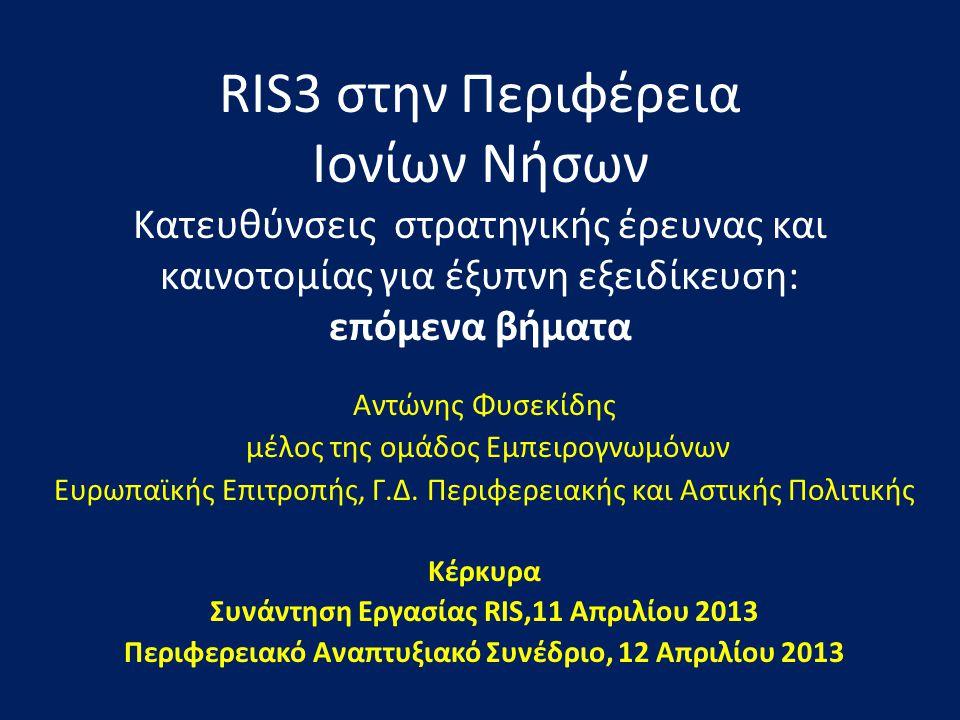 RIS3 στην Περιφέρεια Ιονίων Νήσων Κατευθύνσεις στρατηγικής έρευνας και καινοτομίας για έξυπνη εξειδίκευση: επόμενα βήματα Αντώνης Φυσεκίδης μέλος της ομάδος Εμπειρογνωμόνων Ευρωπαϊκής Επιτροπής, Γ.Δ.