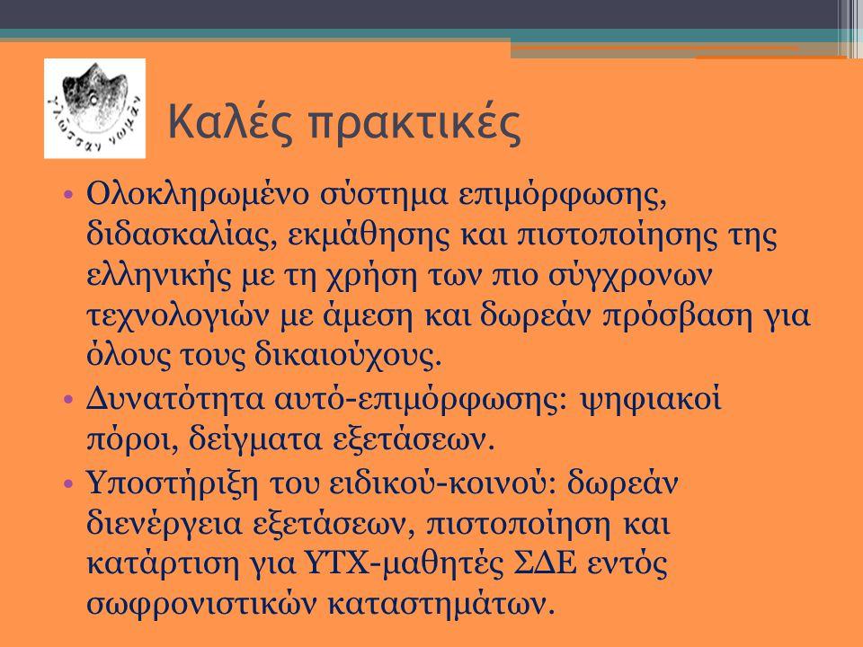 Καλές πρακτικές •Ολοκληρωμένο σύστημα επιμόρφωσης, διδασκαλίας, εκμάθησης και πιστοποίησης της ελληνικής με τη χρήση των πιο σύγχρονων τεχνολογιών με άμεση και δωρεάν πρόσβαση για όλους τους δικαιούχους.